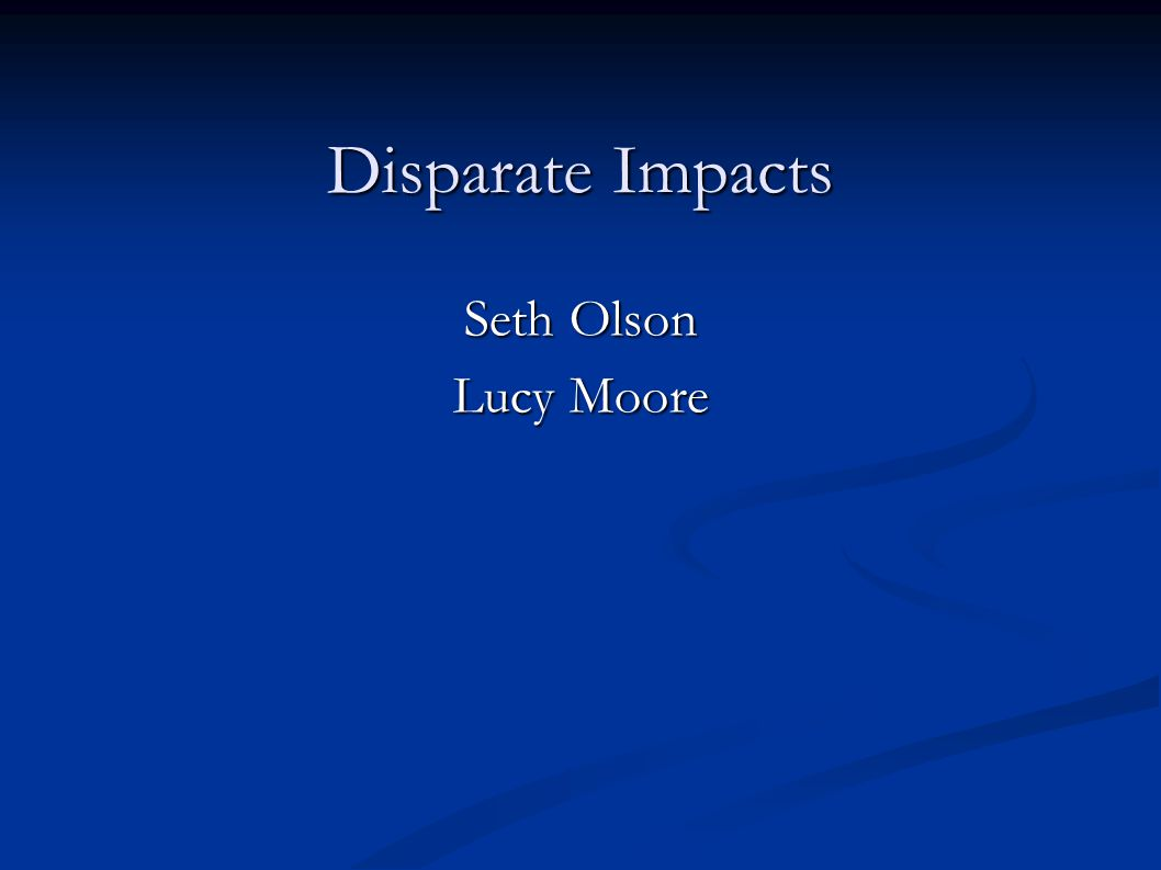 Disparate Impacts Seth Olson Lucy Moore