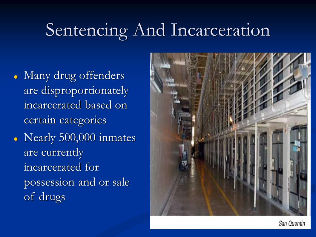 Sentencing And Incarceration Many drug offenders are disproportionately incarcerated based on certain categories Many drug offenders are disproportionately incarcerated based on certain categories Nearly 500,000 inmates are currently incarcerated for possession and or sale of drugs Nearly 500,000 inmates are currently incarcerated for possession and or sale of drugs