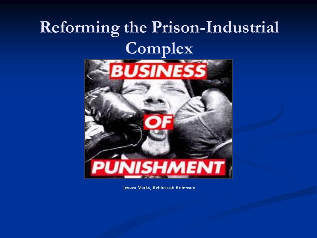 Reforming the Prison-Industrial Complex Jessica Marks, Rebbeccah Robinson