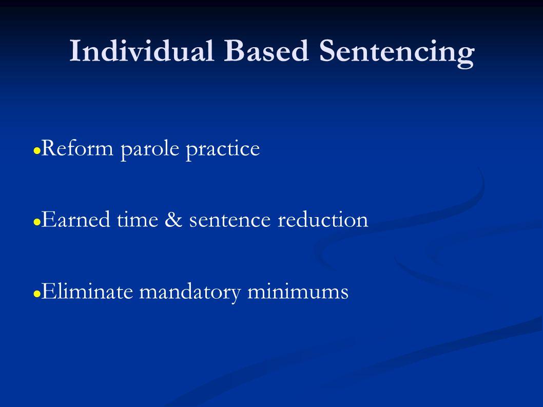 Individual Based Sentencing Reform parole practice Earned time & sentence reduction Eliminate mandatory minimums