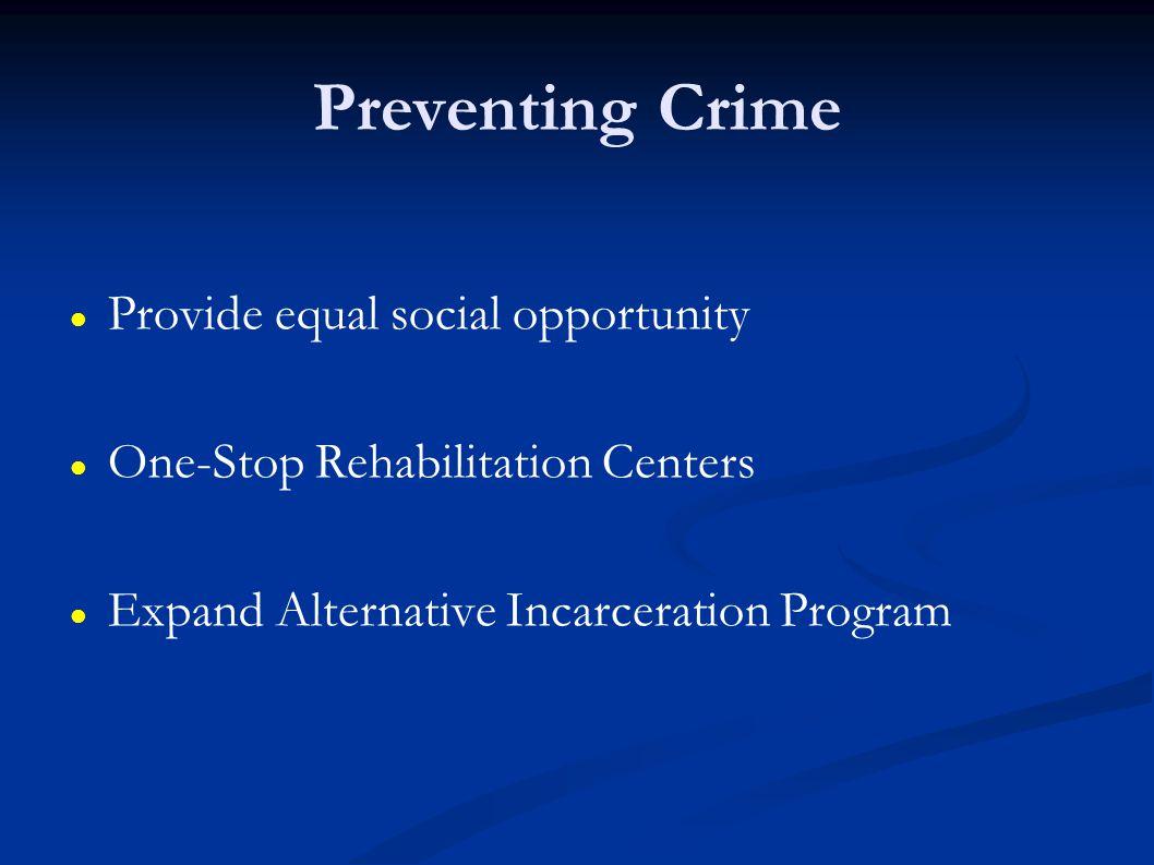 Preventing Crime Provide equal social opportunity One-Stop Rehabilitation Centers Expand Alternative Incarceration Program