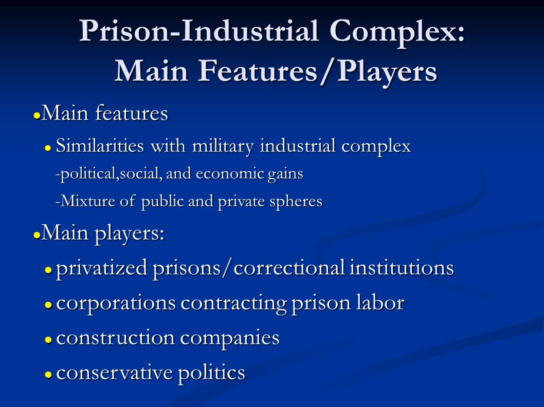 Prison-Industrial Complex: Main Features/Players Main features Main features Similarities with military industrial complex Similarities with military industrial complex -political,social, and economic gains -political,social, and economic gains -Mixture of public and private spheres -Mixture of public and private spheres Main players: Main players: privatized prisons/correctional institutions privatized prisons/correctional institutions corporations contracting prison labor corporations contracting prison labor construction companies construction companies conservative politics conservative politics
