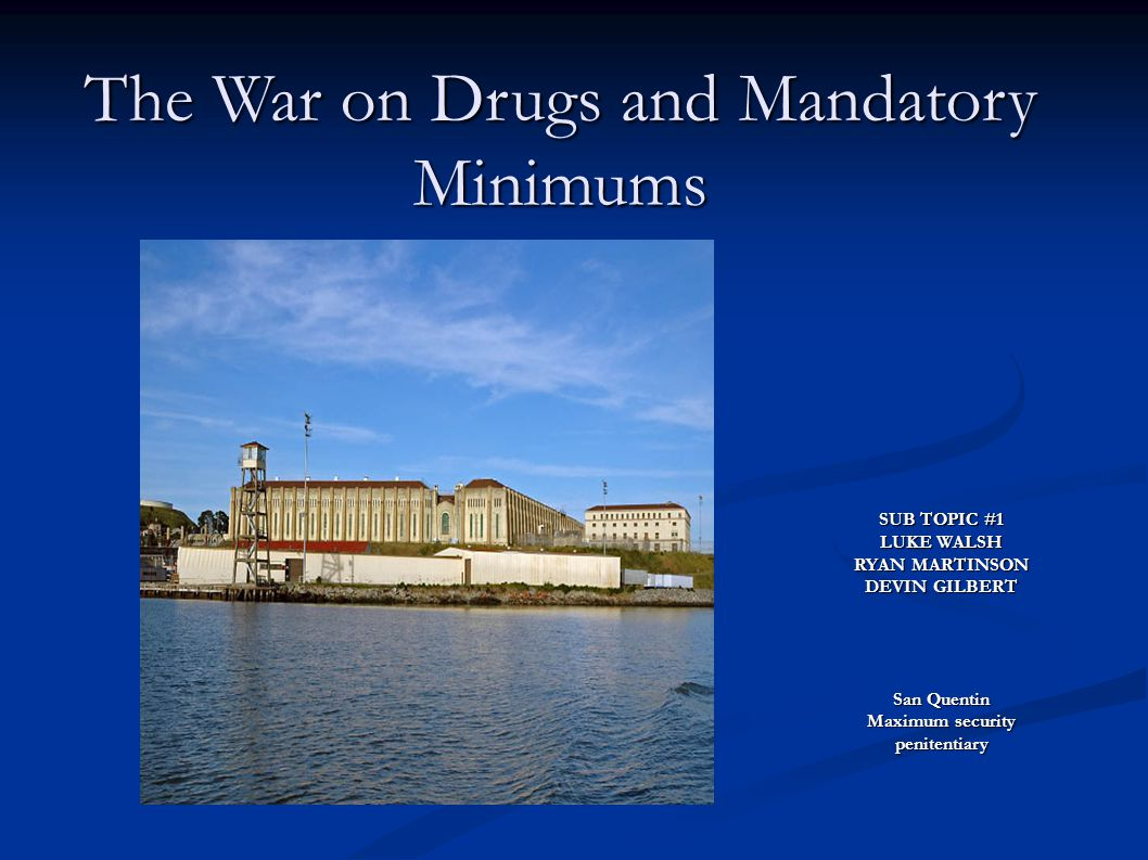 The War on Drugs and Mandatory Minimums SUB TOPIC #1 LUKE WALSH RYAN MARTINSON DEVIN GILBERT San Quentin Maximum security penitentiary