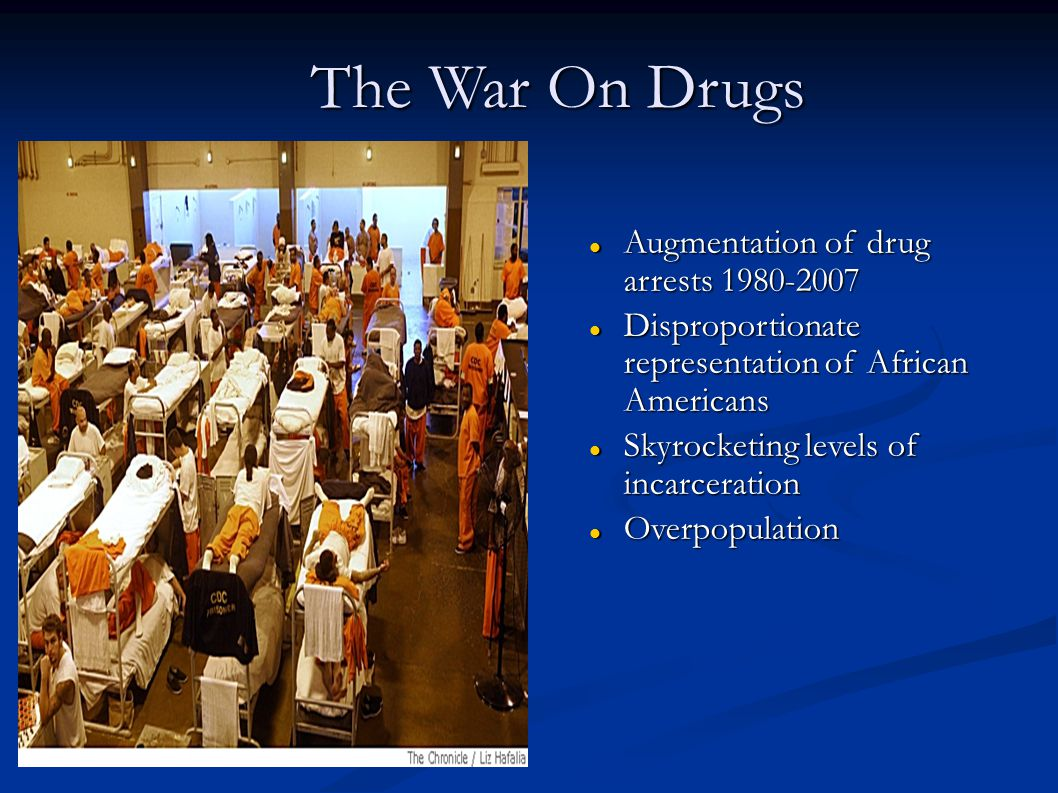 The War On Drugs Augmentation of drug arrests 1980-2007 Augmentation of drug arrests 1980-2007 Disproportionate representation of African Americans Disproportionate representation of African Americans Skyrocketing levels of incarceration Skyrocketing levels of incarceration Overpopulation Overpopulation