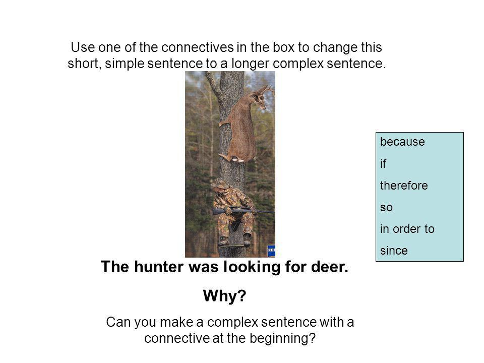 Use one of the connectives in the box to change this short, simple sentence to a longer complex sentence. Can you make a complex sentence with a conne