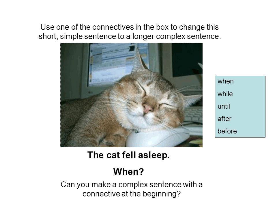 Use one of the connectives in the box to change this short, simple sentence to a longer complex sentence.