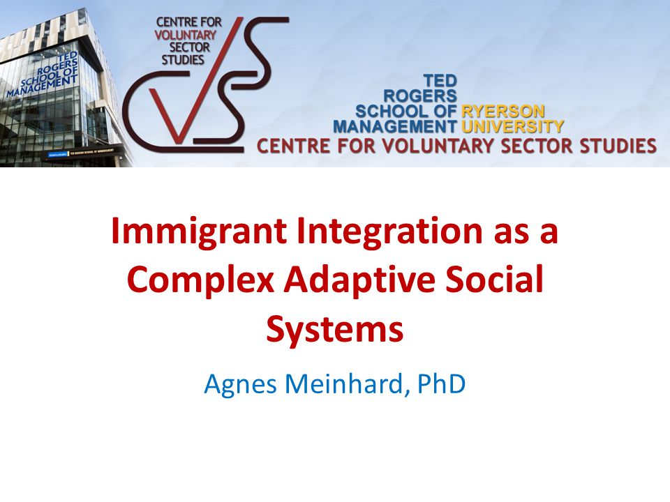 Immigrant Integration as a Complex Adaptive Social Systems Agnes Meinhard, PhD