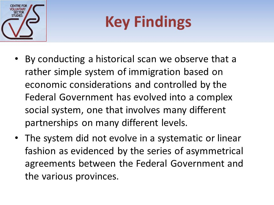 Key Findings By conducting a historical scan we observe that a rather simple system of immigration based on economic considerations and controlled by the Federal Government has evolved into a complex social system, one that involves many different partnerships on many different levels.