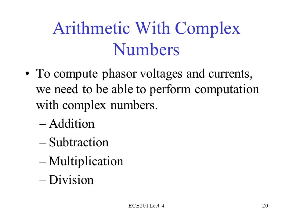 ECE201 Lect-420 Arithmetic With Complex Numbers To compute phasor voltages and currents, we need to be able to perform computation with complex numbers.