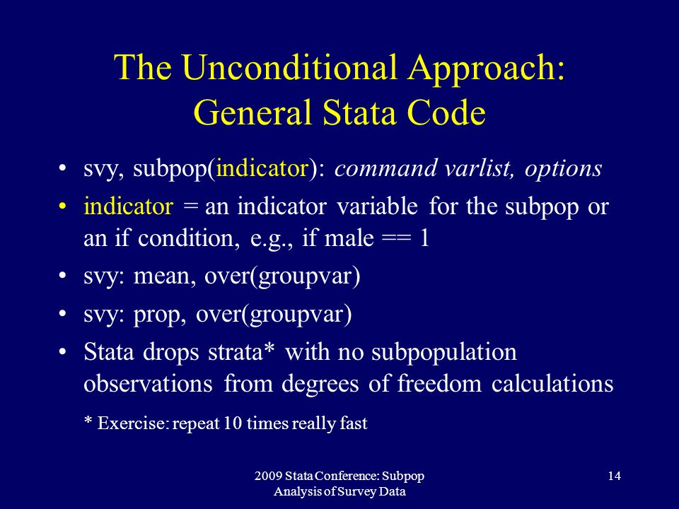 2009 Stata Conference: Subpop Analysis of Survey Data 14 The Unconditional Approach: General Stata Code svy, subpop(indicator): command varlist, optio