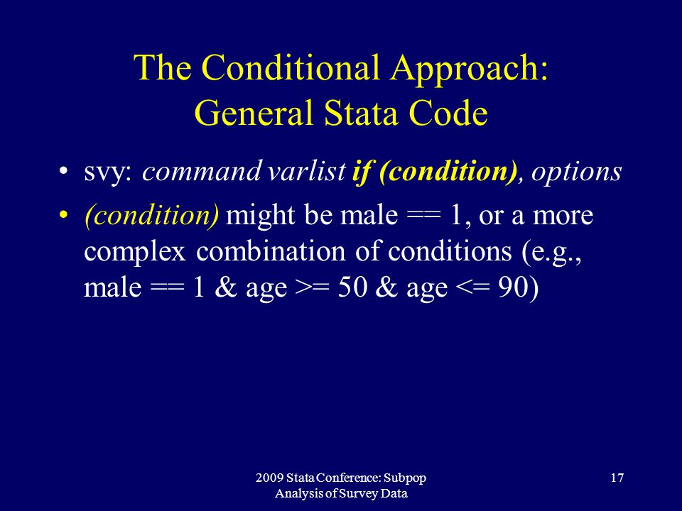 2009 Stata Conference: Subpop Analysis of Survey Data 17 The Conditional Approach: General Stata Code svy: command varlist if (condition), options (co