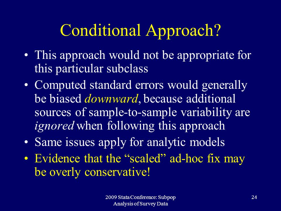 2009 Stata Conference: Subpop Analysis of Survey Data 24 Conditional Approach? This approach would not be appropriate for this particular subclass Com