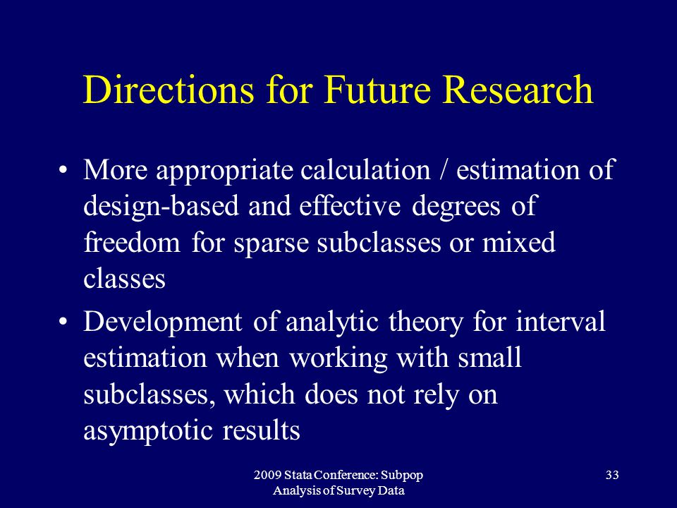 2009 Stata Conference: Subpop Analysis of Survey Data 33 Directions for Future Research More appropriate calculation / estimation of design-based and