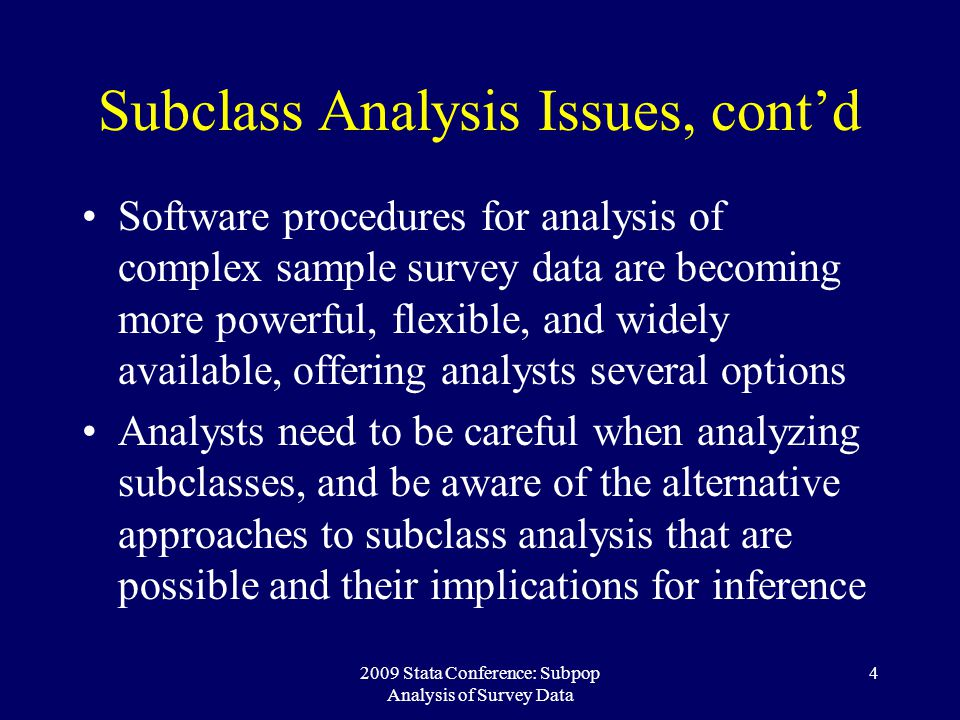 2009 Stata Conference: Subpop Analysis of Survey Data 15 The Conditional Approach Appropriate for Design Domains, where a subclass cannot appear outside of specific design strata The rationale behind the unconditional approach no longer applies Certain design strata should not contribute to variance estimation or calculation of degrees of freedom