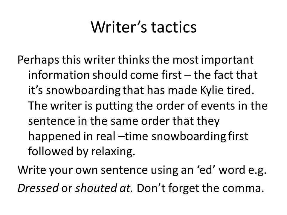 Writers tactics Perhaps this writer thinks the most important information should come first – the fact that its snowboarding that has made Kylie tired