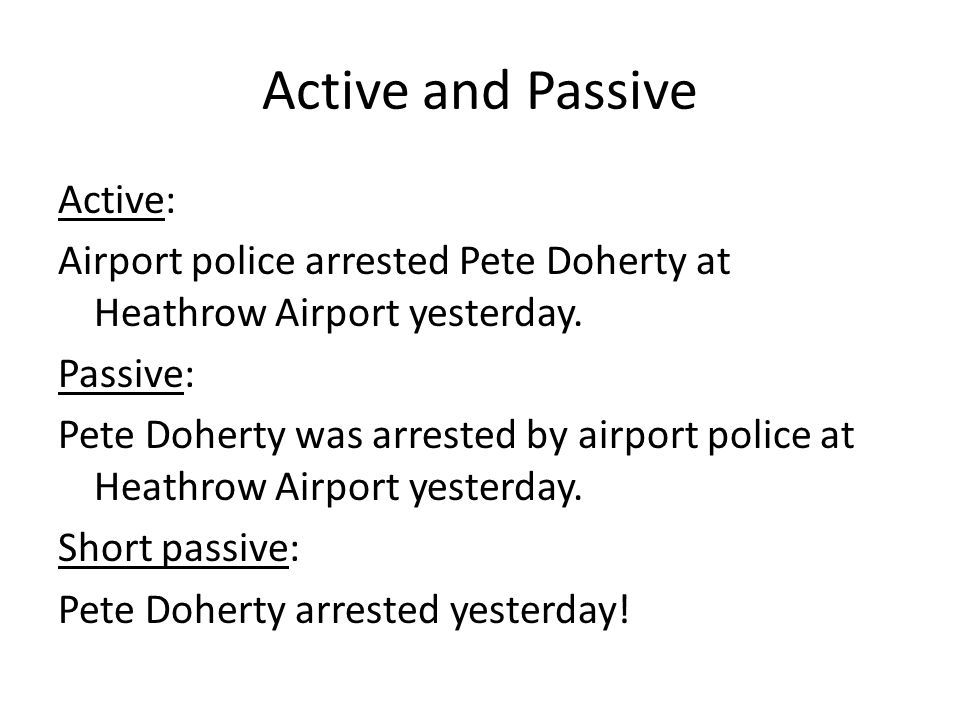 Active and Passive Active: Airport police arrested Pete Doherty at Heathrow Airport yesterday. Passive: Pete Doherty was arrested by airport police at