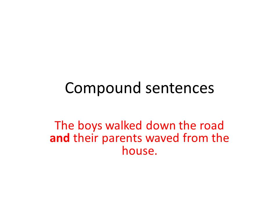 Compound sentences The boys walked down the road and their parents waved from the house.