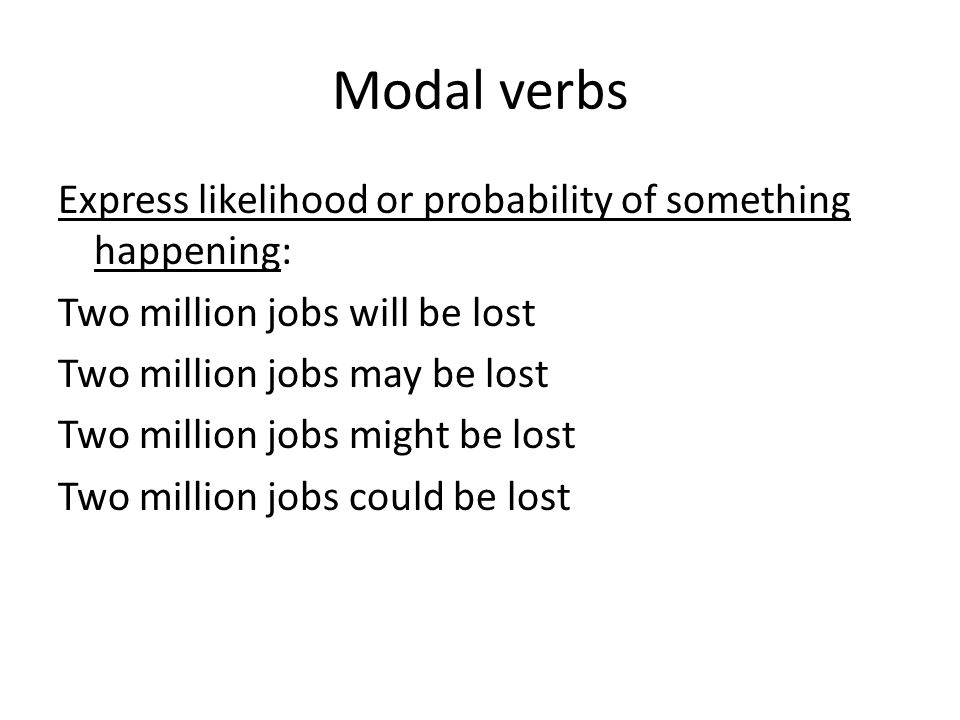 Modal verbs Express likelihood or probability of something happening: Two million jobs will be lost Two million jobs may be lost Two million jobs migh