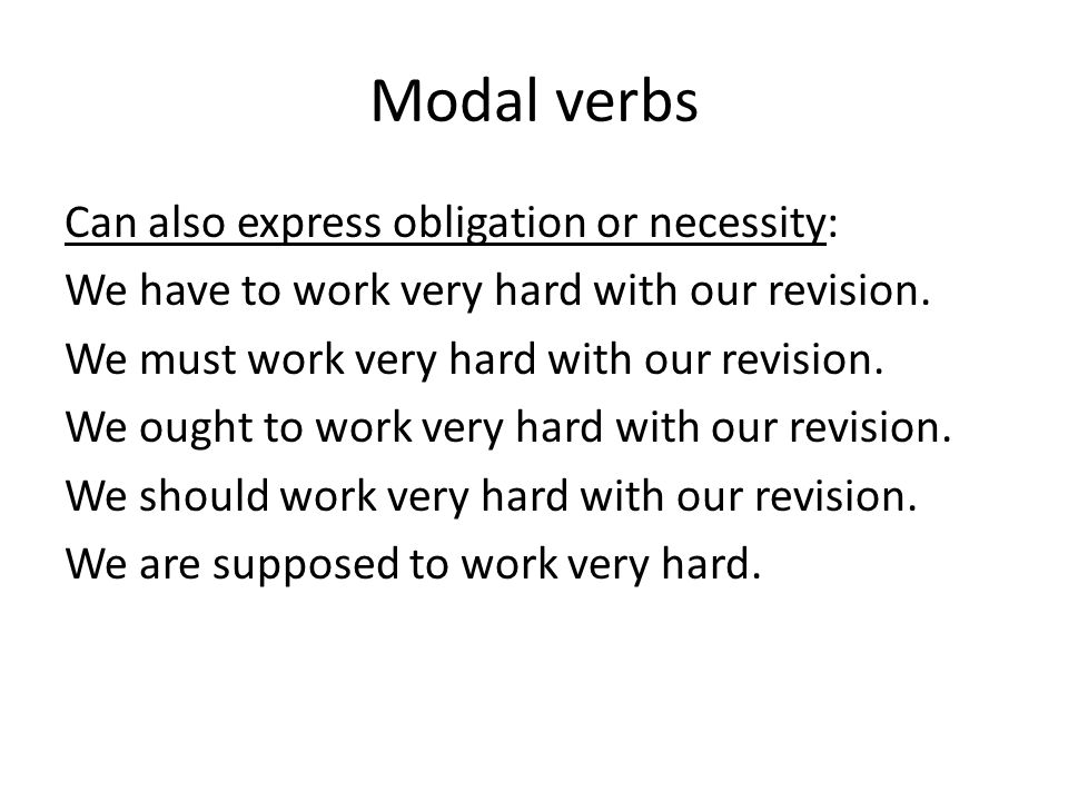 Modal verbs Can also express obligation or necessity: We have to work very hard with our revision. We must work very hard with our revision. We ought