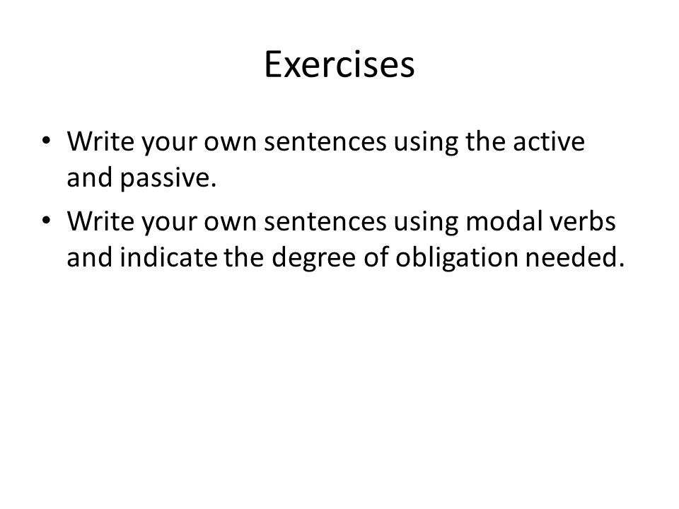 Exercises Write your own sentences using the active and passive. Write your own sentences using modal verbs and indicate the degree of obligation need