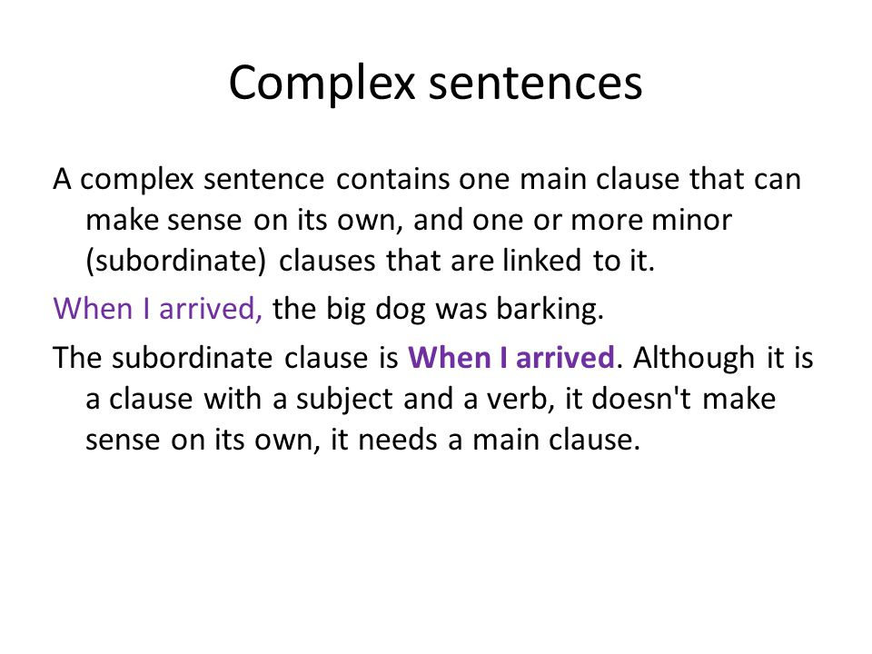 More complex sentences You can add more minor clauses to make a more complex sentence: When I arrived, the big dog was barking because it was lonely.