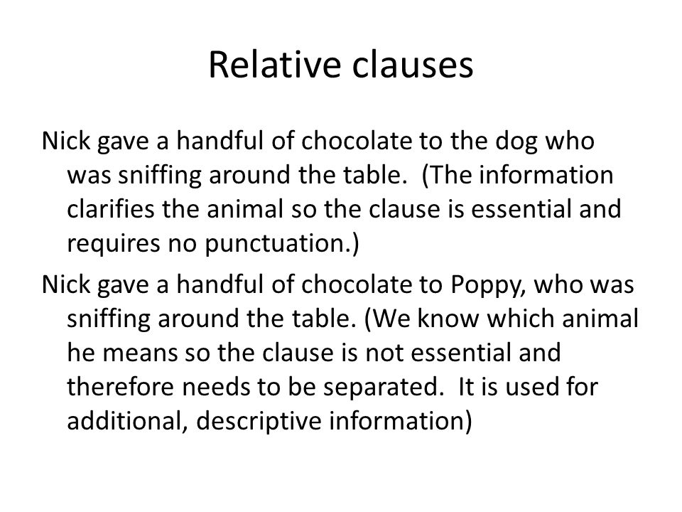 Relative clauses Nick gave a handful of chocolate to the dog who was sniffing around the table. (The information clarifies the animal so the clause is
