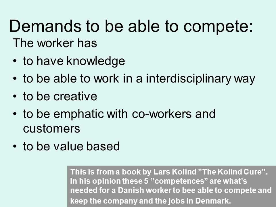 Demands to be able to compete: The worker has to have knowledge to be able to work in a interdisciplinary way to be creative to be emphatic with co-workers and customers to be value based This is from a book by Lars Kolind The Kolind Cure.