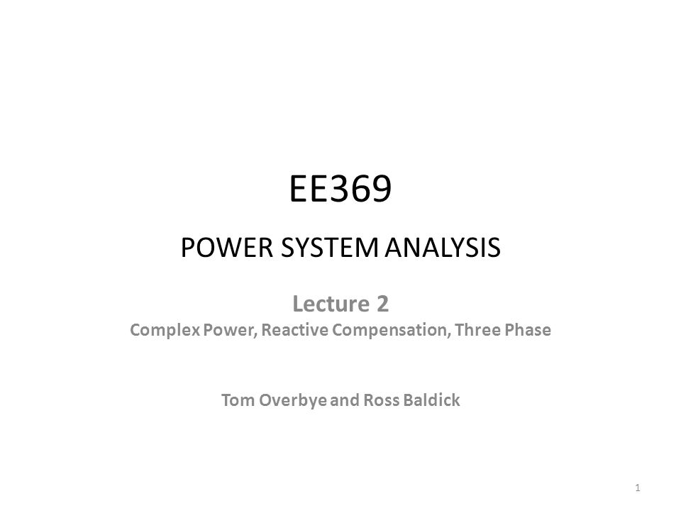 EE369 POWER SYSTEM ANALYSIS Lecture 2 Complex Power, Reactive Compensation, Three Phase Tom Overbye and Ross Baldick 1