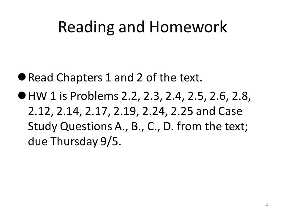 Reading and Homework Read Chapters 1 and 2 of the text. HW 1 is Problems 2.2, 2.3, 2.4, 2.5, 2.6, 2.8, 2.12, 2.14, 2.17, 2.19, 2.24, 2.25 and Case Stu