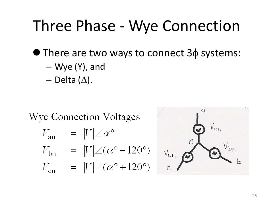 Three Phase - Wye Connection There are two ways to connect 3 systems: – Wye (Y), and – Delta ( ). 26