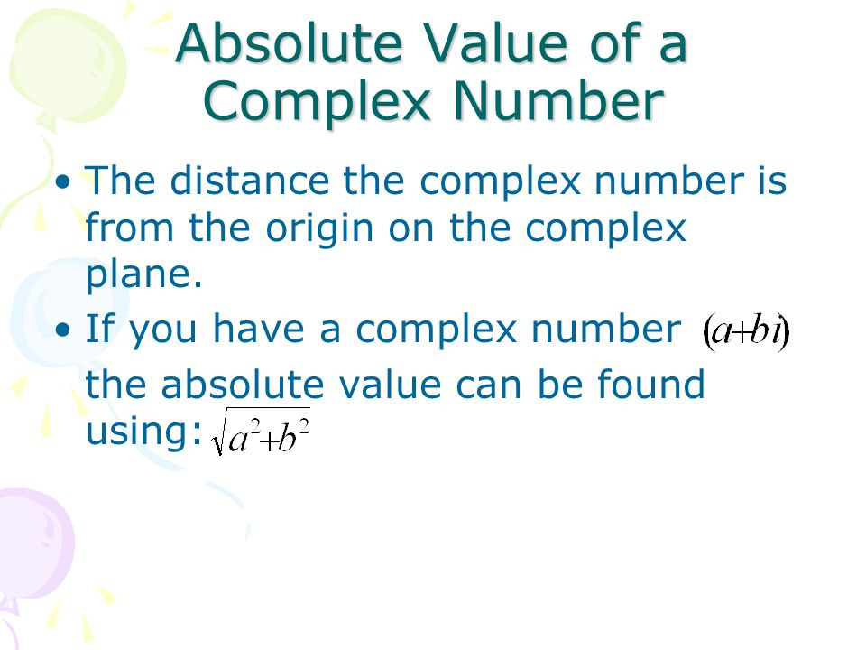 Absolute Value of a Complex Number The distance the complex number is from the origin on the complex plane. If you have a complex number the absolute