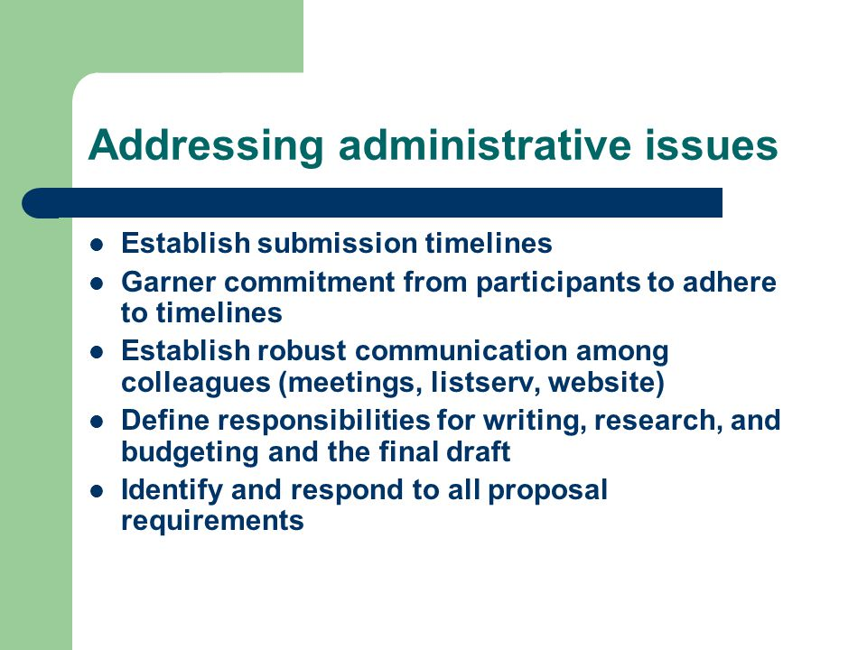 Addressing administrative issues Establish submission timelines Garner commitment from participants to adhere to timelines Establish robust communication among colleagues (meetings, listserv, website) Define responsibilities for writing, research, and budgeting and the final draft Identify and respond to all proposal requirements