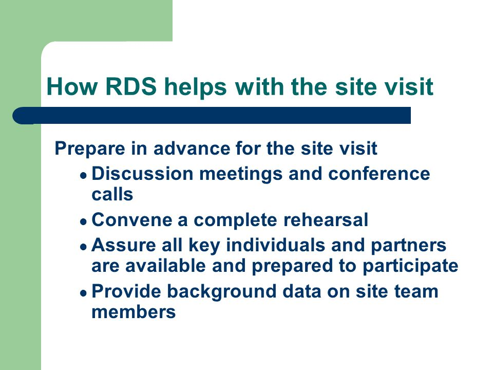 How RDS helps with the site visit Prepare in advance for the site visit Discussion meetings and conference calls Convene a complete rehearsal Assure all key individuals and partners are available and prepared to participate Provide background data on site team members