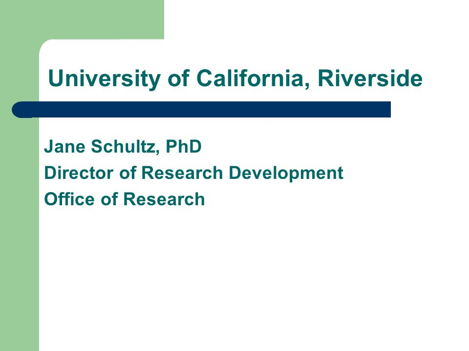 University of California, Riverside Jane Schultz, PhD Director of Research Development Office of Research