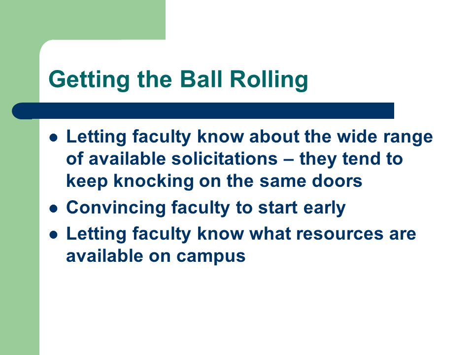 Getting the Ball Rolling Letting faculty know about the wide range of available solicitations – they tend to keep knocking on the same doors Convincing faculty to start early Letting faculty know what resources are available on campus