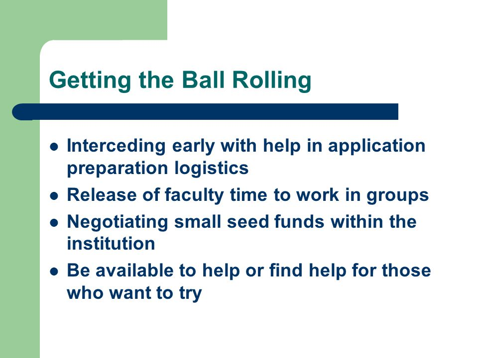 Getting the Ball Rolling Interceding early with help in application preparation logistics Release of faculty time to work in groups Negotiating small seed funds within the institution Be available to help or find help for those who want to try