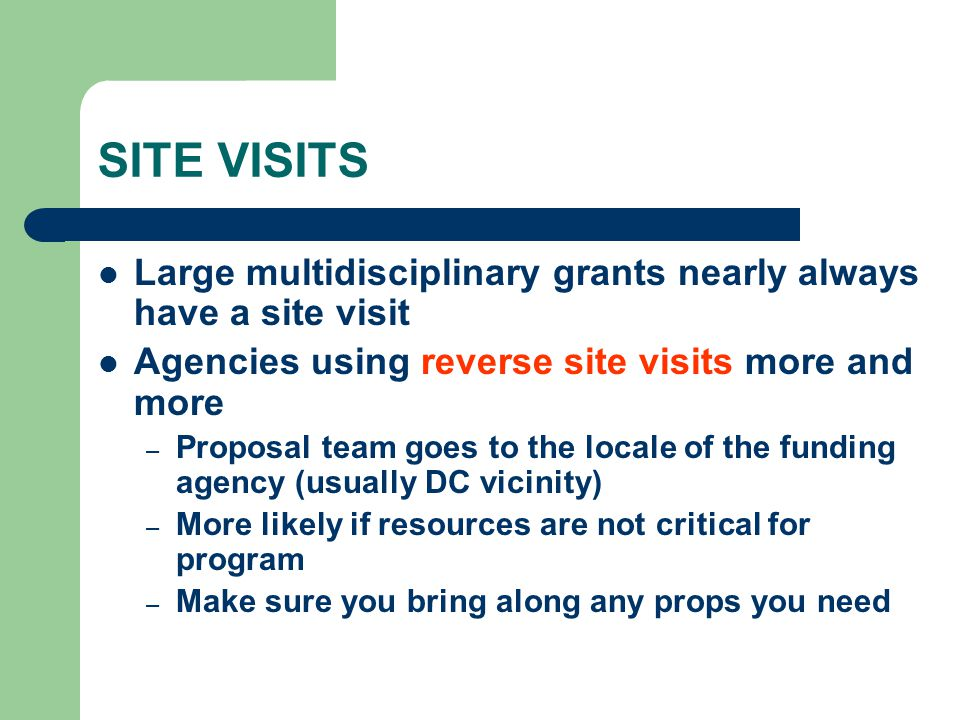 SITE VISITS Large multidisciplinary grants nearly always have a site visit Agencies using reverse site visits more and more – Proposal team goes to th
