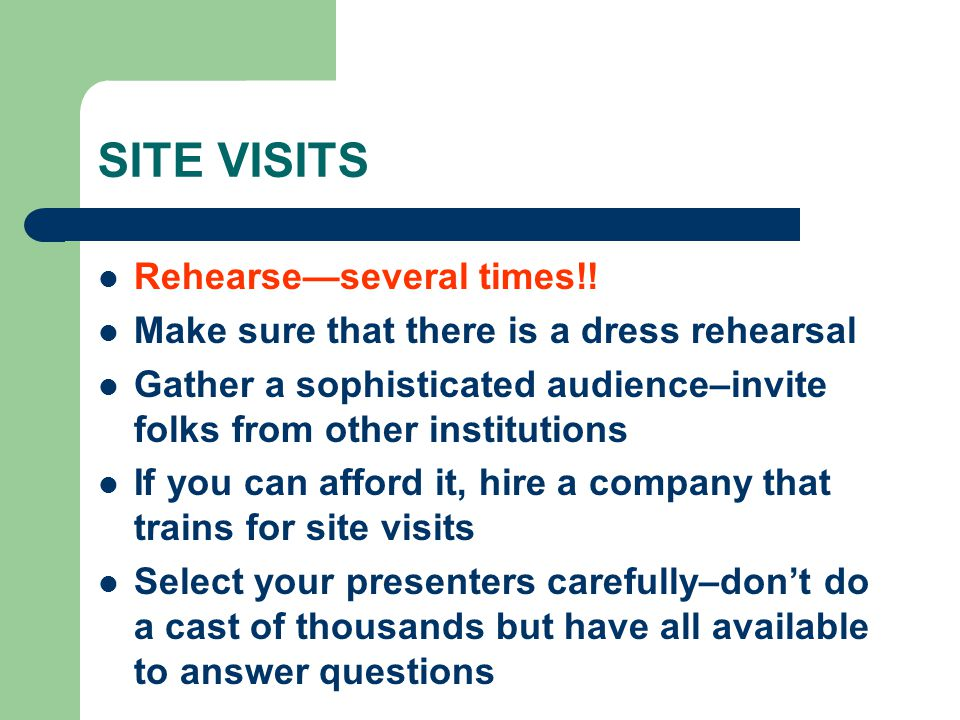 SITE VISITS Rehearseseveral times!! Make sure that there is a dress rehearsal Gather a sophisticated audience–invite folks from other institutions If
