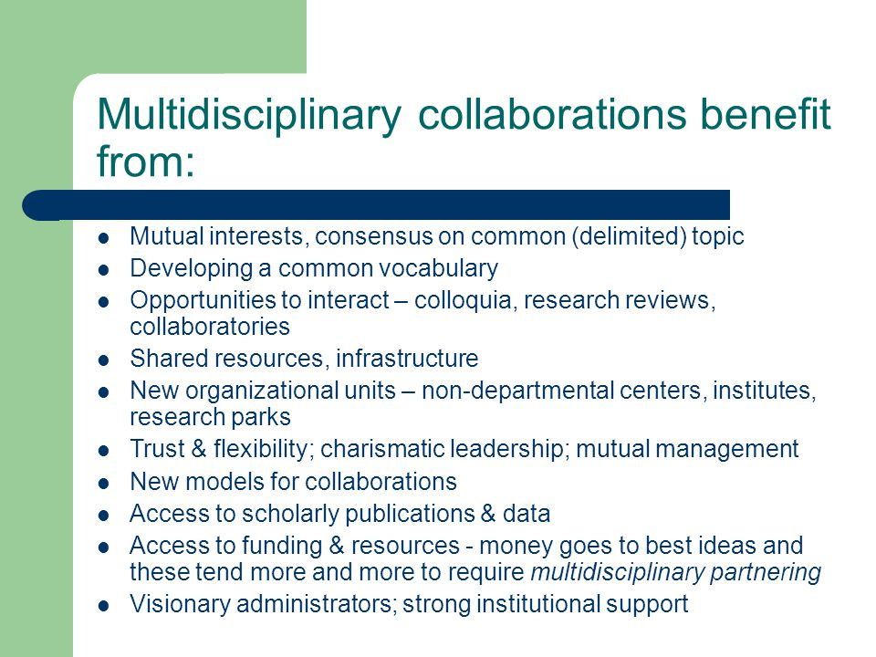 Multidisciplinary collaborations benefit from: Mutual interests, consensus on common (delimited) topic Developing a common vocabulary Opportunities to interact – colloquia, research reviews, collaboratories Shared resources, infrastructure New organizational units – non-departmental centers, institutes, research parks Trust & flexibility; charismatic leadership; mutual management New models for collaborations Access to scholarly publications & data Access to funding & resources - money goes to best ideas and these tend more and more to require multidisciplinary partnering Visionary administrators; strong institutional support