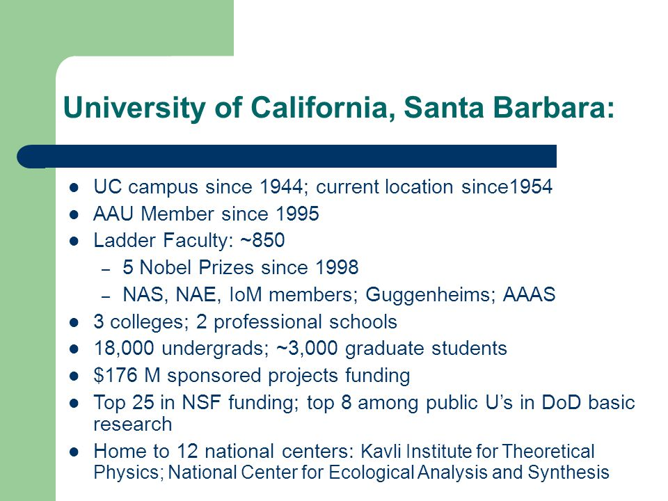 University of California, Santa Barbara: UC campus since 1944; current location since1954 AAU Member since 1995 Ladder Faculty: ~850 – 5 Nobel Prizes since 1998 – NAS, NAE, IoM members; Guggenheims; AAAS 3 colleges; 2 professional schools 18,000 undergrads; ~3,000 graduate students $176 M sponsored projects funding Top 25 in NSF funding; top 8 among public Us in DoD basic research Home to 12 national centers: Kavli Institute for Theoretical Physics; National Center for Ecological Analysis and Synthesis