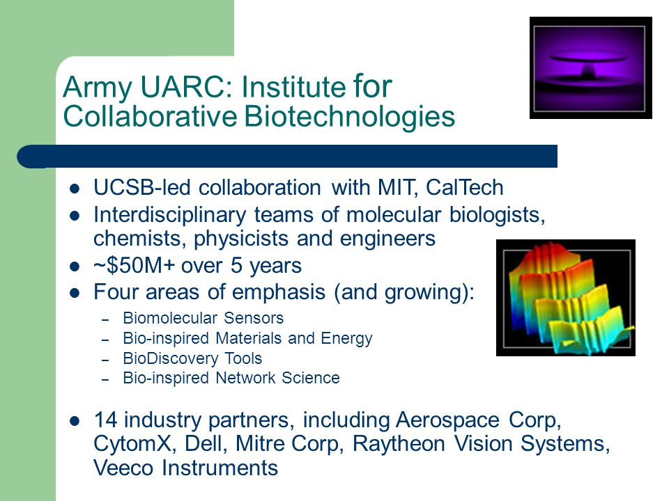 Army UARC: Institute for Collaborative Biotechnologies UCSB-led collaboration with MIT, CalTech Interdisciplinary teams of molecular biologists, chemists, physicists and engineers ~$50M+ over 5 years Four areas of emphasis (and growing): – Biomolecular Sensors – Bio-inspired Materials and Energy – BioDiscovery Tools – Bio-inspired Network Science 14 industry partners, including Aerospace Corp, CytomX, Dell, Mitre Corp, Raytheon Vision Systems, Veeco Instruments
