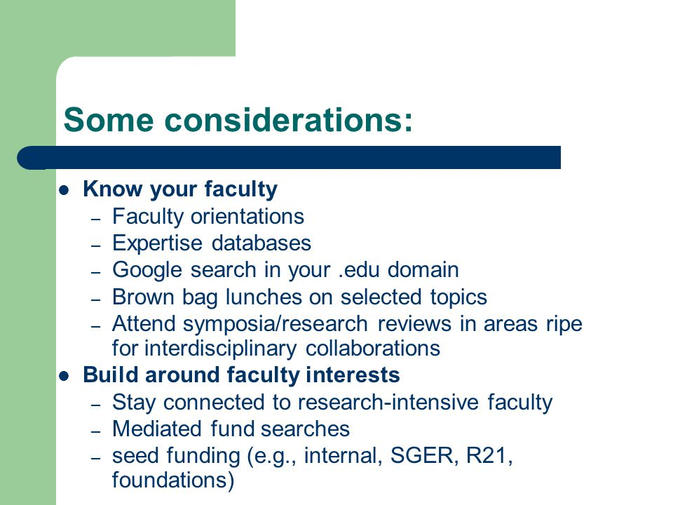 Some considerations: Know your faculty – Faculty orientations – Expertise databases – Google search in your.edu domain – Brown bag lunches on selected topics – Attend symposia/research reviews in areas ripe for interdisciplinary collaborations Build around faculty interests – Stay connected to research-intensive faculty – Mediated fund searches – seed funding (e.g., internal, SGER, R21, foundations)