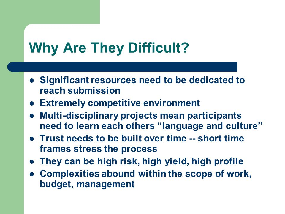 Why Are They Difficult? Significant resources need to be dedicated to reach submission Extremely competitive environment Multi-disciplinary projects m