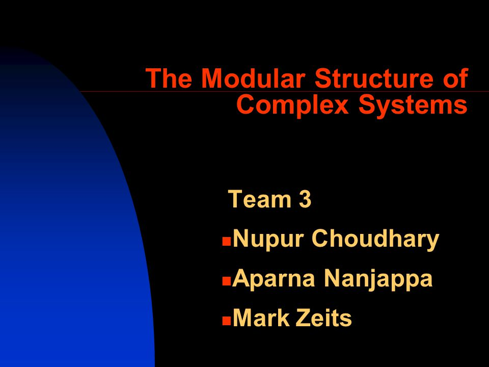 The Modular Structure of Complex Systems Team 3 Nupur Choudhary Aparna Nanjappa Mark Zeits