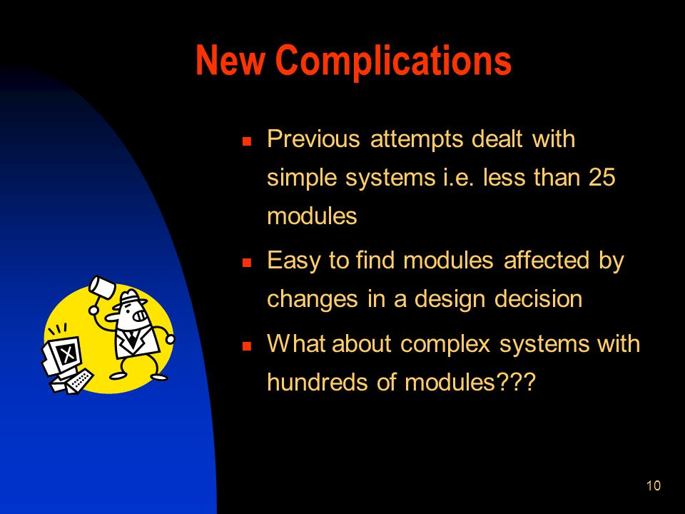 10 New Complications Previous attempts dealt with simple systems i.e. less than 25 modules Easy to find modules affected by changes in a design decisi
