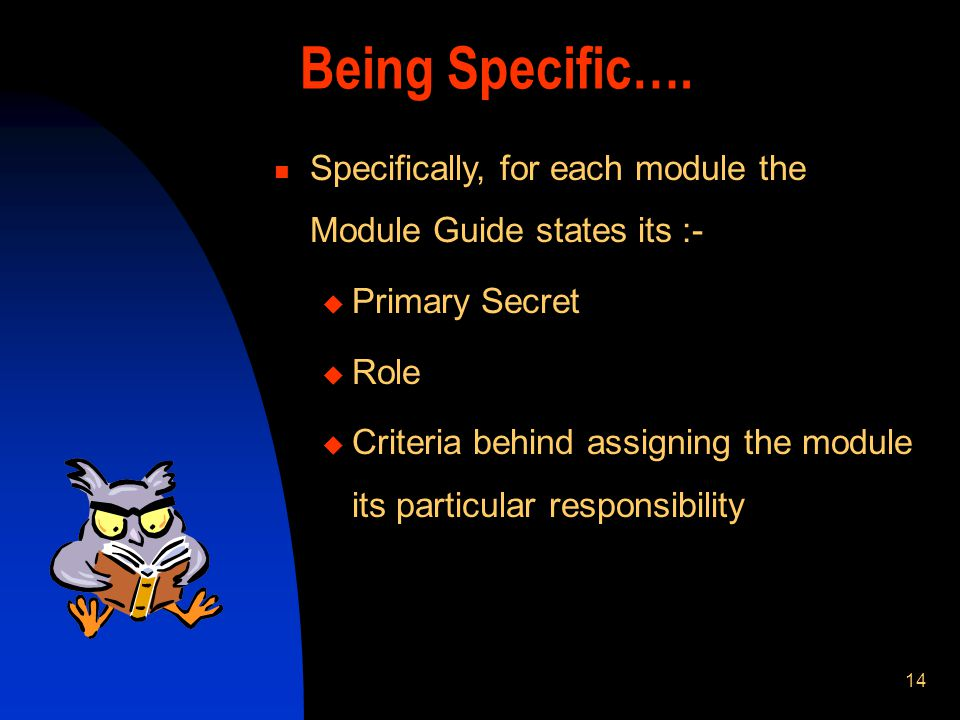 14 Being Specific…. Specifically, for each module the Module Guide states its :- Primary Secret Role Criteria behind assigning the module its particul