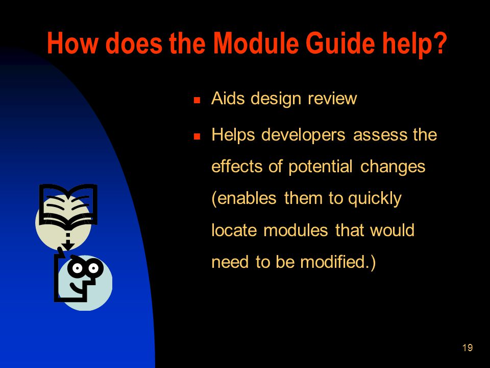 19 How does the Module Guide help? Aids design review Helps developers assess the effects of potential changes (enables them to quickly locate modules