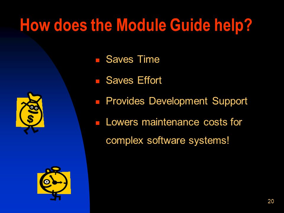 20 Saves Time Saves Effort Provides Development Support Lowers maintenance costs for complex software systems! How does the Module Guide help?