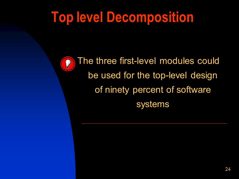 24 Top level Decomposition The three first-level modules could be used for the top-level design of ninety percent of software systems