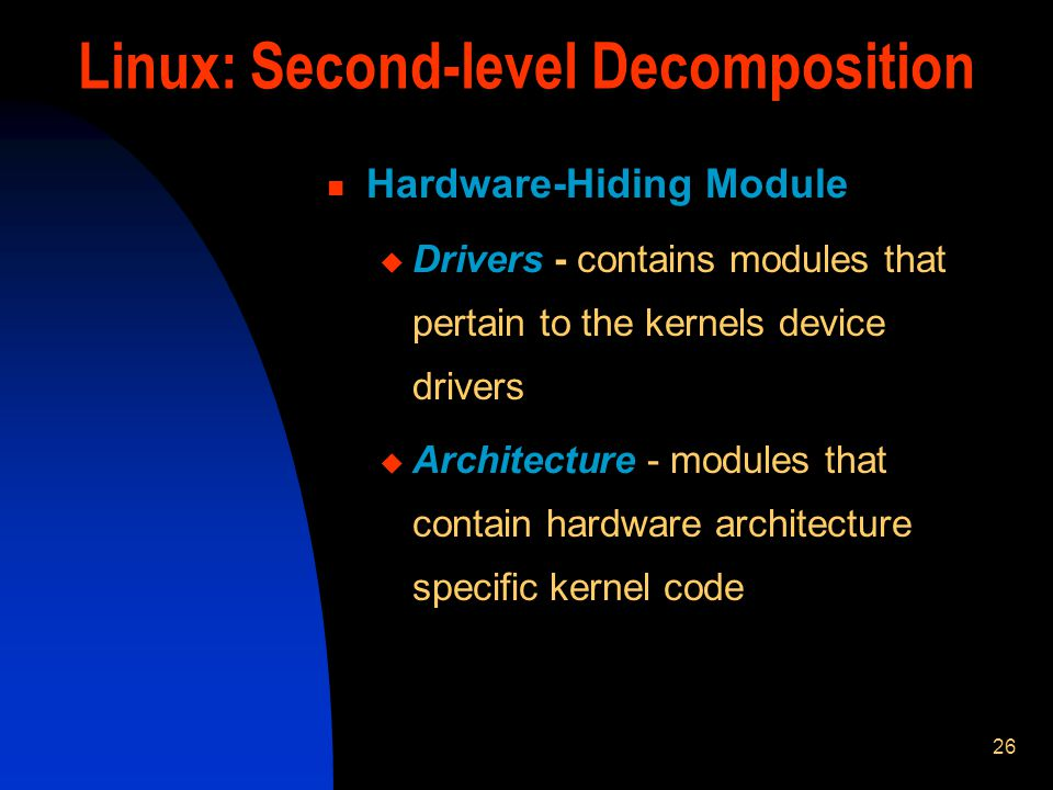 26 Linux: Second-level Decomposition Hardware-Hiding Module Drivers - contains modules that pertain to the kernels device drivers Architecture - modul